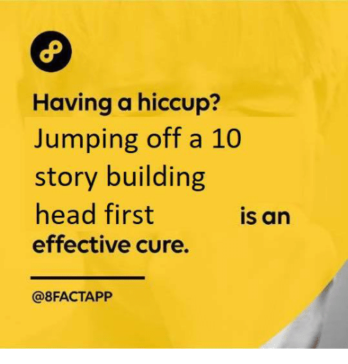 Head, Cure, and First: Having a hiccup?  Jumping off a 10  story building  head first  effective cure.  is an  @8FACTAPP