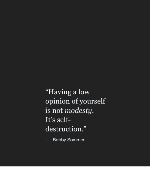 """Modesty: """"Having a low  opinion of yourself  is not modesty  It's self-  destruction.""""  95  Bobby Sommer"""