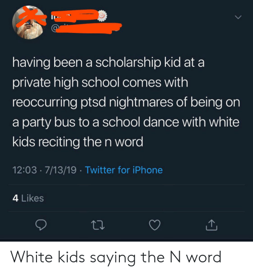 Iphone, Party, and School: having been a scholarship kid at a  private high school comes with  reoccurring ptsd nightmares of being on  a party bus to a school dance with white  kids reciting the n word  12:03 7/13/19 Twitter for iPhone  4 Likes White kids saying the N word
