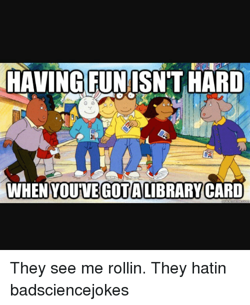 Memes, 🤖, and They: HAVING FUNISN'THARD  WHEN YOUVEGOTALIBRARY CARD  YOUVE GOTAIBRARYCARD They see me rollin. They hatin badsciencejokes