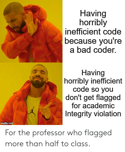 Bad, Integrity, and Academic: Having  horribly  inefficient code  because you're  a bad coder.  Having  horribly inefficient  code so you  don't get flagged  for academic  Integrity violation  imgflip.com For the professor who flagged more than half to class.
