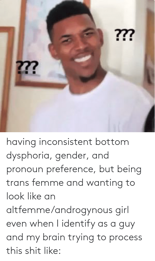 inconsistent: having inconsistent bottom dysphoria, gender, and pronoun preference, but being trans femme and wanting to look like an altfemme/androgynous girl even when I identify as a guy and my brain trying to process this shit like: