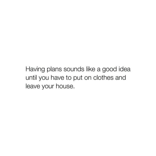 Clothes, Good, and House: Having plans sounds like a good idea  until you have to put on clothes and  leave your house