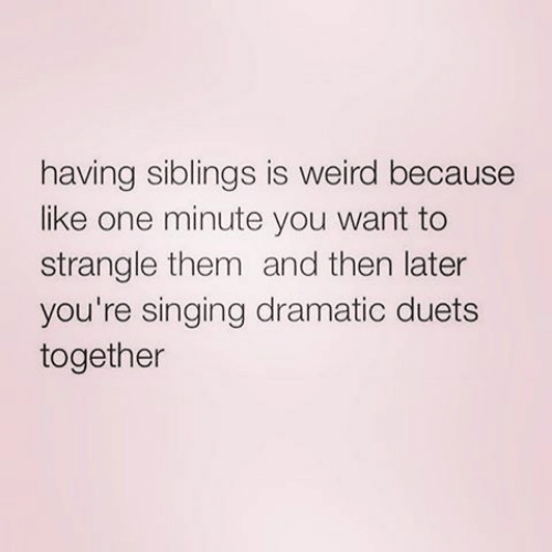 Singing, Weird, and One: having siblings is weird because  like one minute you want to  strangle them and then later  you're singing dramatic duets  together