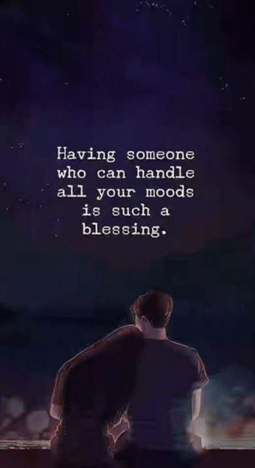 Moods: Having someone  who can handle  all your moods  is such a  blessing.