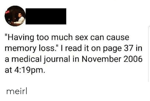 """Sex, Too Much, and MeIRL: """"Having too much sex can cause  memory loss."""" I read it on page 37 in  a medical journal in November 2006  at 4:19pm meirl"""