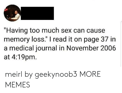 """Dank, Memes, and Sex: """"Having too much sex can cause  memory loss."""" I read it on page 37 in  a medical journal in November 2006  at 4:19pm meirl by geekynoob3 MORE MEMES"""