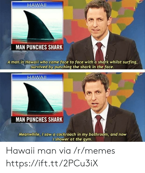 whilst: HAWAII  MAN PUNCHES SHARK  A man in Hawaii who came face to face with a shark whilst surfing,  survived by punching the shark in the face.  HAWAI  MAN  PUNCHES SHARK  Meanwhile, I sawa cockroach in my bathroom, and now  I shower at the gym. Hawaii man via /r/memes https://ift.tt/2PCu3iX