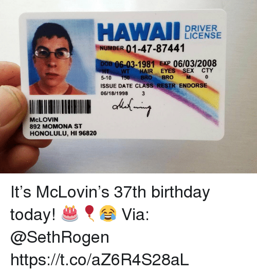 Birthday, Sex, and Date: HAWAII YR  DRIVER  LICENSE  mt  NUMBER 01-47-87441  B 06-03-1981 EXP 06/03/2008  H WT HAIR EYES SEX CTY  5-10 150 BRO BRO M  ISSUE DATE CLASS RESTR ENDORSE  06/18/1998 3  McLOVIN  892 MOMONA ST  HONOLULU, HI 96820 It's McLovin's 37th birthday today! 🎂🎈😂 Via: @SethRogen https://t.co/aZ6R4S28aL