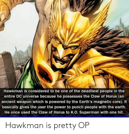 Superman, Earth, and Power: Hawkman is considered to be one of the deadliest people in the  entire DC universe because he possesses the Claw of Horus (an  ancient weapon which is powered by the Earth's magnetic core). It  basically gives the user the power to punch people with the earth  He once used the Claw of Horus to K.O. Superman with one hit. Hawkman is pretty OP