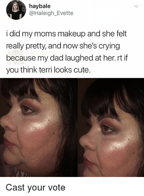 Crying, Cute, and Dad: haybale  @Haleigh_Evette  i did my moms makeup and she felt  really pretty, and now she's crying  because my dad laughed at her. rt if  you think terri looks cute. Cast your vote