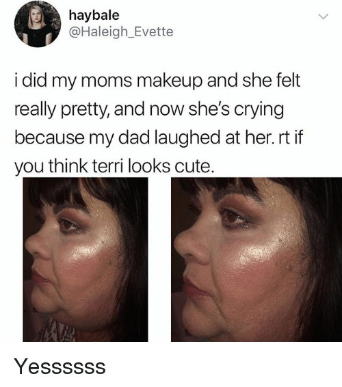 Crying, Cute, and Dad: haybale  @Haleigh_Evette  i did my moms makeup and she felt  really pretty, and now she's crying  because my dad laughed at her.rt if  you think terri looks cute Yessssss