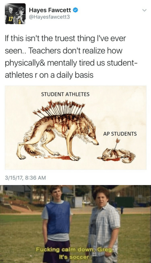 Fucking, Soccer, and How: Hayes Fawcett  @Hayesfawcett3  17(  If this isn't the truest thing I've ever  seen.. Teachers don't realize how  physically& mentally tired us student-  athletes r on a daily basis  STUDENT ATHLETES  AP STUDENTS  3/15/17, 8:36 AM   Fucking calm down Greg  It's soccer