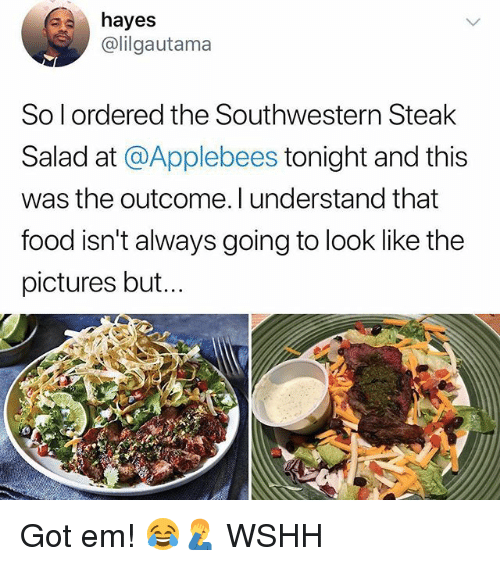 Food, Memes, and Wshh: hayes  @lilgautama  So l ordered the Southwestern Steak  Salad at @Applebees tonight and this  was the outcome. l understand that  food isn't always going to look like the  pictures but... Got em! 😂🤦♂️ WSHH
