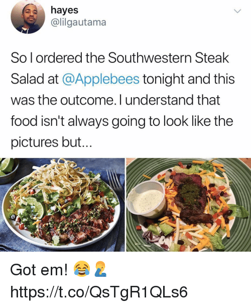 Food, Applebee's, and Pictures: hayes  @lilgautama  So l ordered the Southwestern Steak  Salad at @Applebees tonight and this  was the outcome. I understand that  food isn't always going to look like the  pictures but. Got em! 😂🤦♂️ https://t.co/QsTgR1QLs6