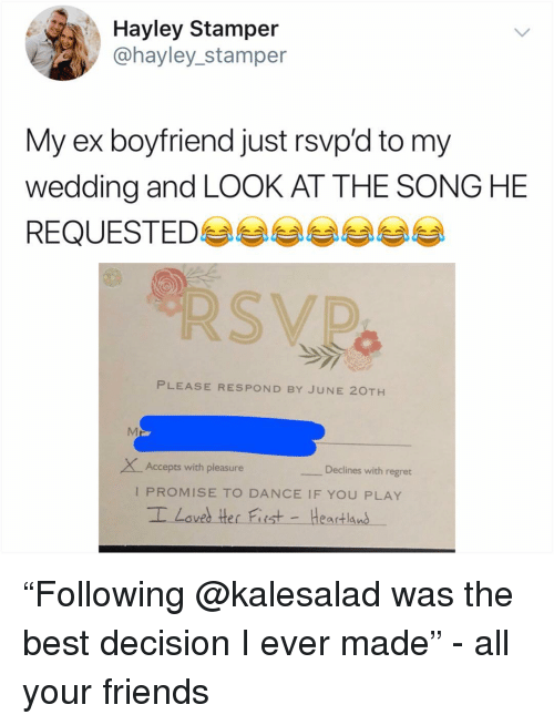"The Best Decision I Ever Made: Hayley Stamper  @hayley_stamper  My ex boyfriend just rsvp'd to my  wedding and LOOK AT THE SONG HE  REQUESTED 부부부부부부  PLEASE RESPOND BY JUNE 20TH  XAccepts with pleasure  Declines with regret  I PROMISE TO DANCE IF YOU PLAY ""Following @kalesalad was the best decision I ever made"" - all your friends"