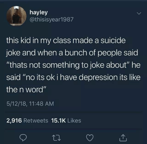 """Depression, Suicide, and Word: hayley  @thisisyear1987  this kid in my class made a suicide  joke and when a bunch of people saic  """"thats not something to joke about"""" he  said """"no its ok i have depression its like  the n word""""  5/12/18, 11:48 AM  2,916 Retweets 15.1K Likes"""