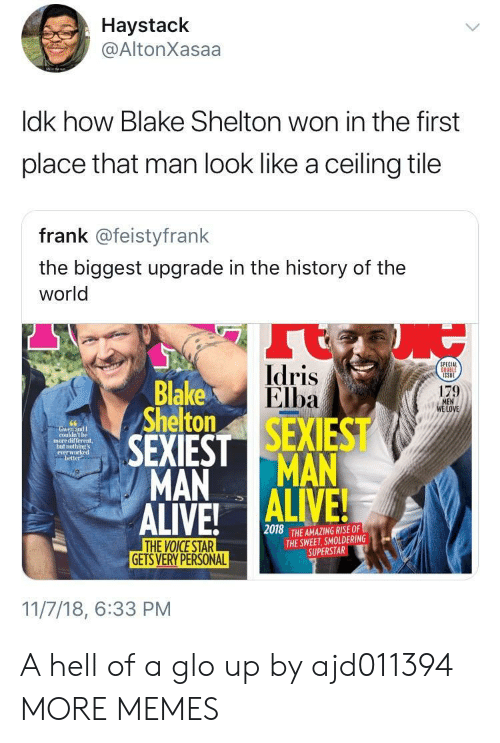 Dank, Glo Up, and Idris Elba: Haystack  @AltonXasaa  ldk how Blake Shelton won in the first  place that man look like a ceiling tile  frank @feistyfrank  the biggest upgrade in the history of the  world  Idris  Elba  PECIAL  Blake  Shelton  179  LOVE  couldn't be  more different,  not  everw  better  MAN MAN  2018  THE AMAZING RISE OF  THE SWEET, SMOLDERING  SUPERSTAR  GETS VERY PERSONAL  11/7/18, 6:33 PM A hell of a glo up by ajd011394 MORE MEMES