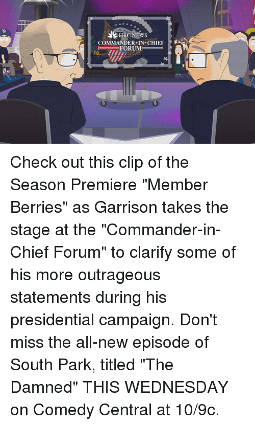 """the commander: HBC NEWS  COMMANDER IN CHIEF  FORUM Check out this clip of the Season Premiere """"Member Berries"""" as Garrison takes the stage at the """"Commander-in-Chief Forum"""" to clarify some of his more outrageous statements during his presidential campaign. Don't miss the all-new episode of South Park, titled """"The Damned"""" THIS WEDNESDAY on Comedy Central at 10/9c."""