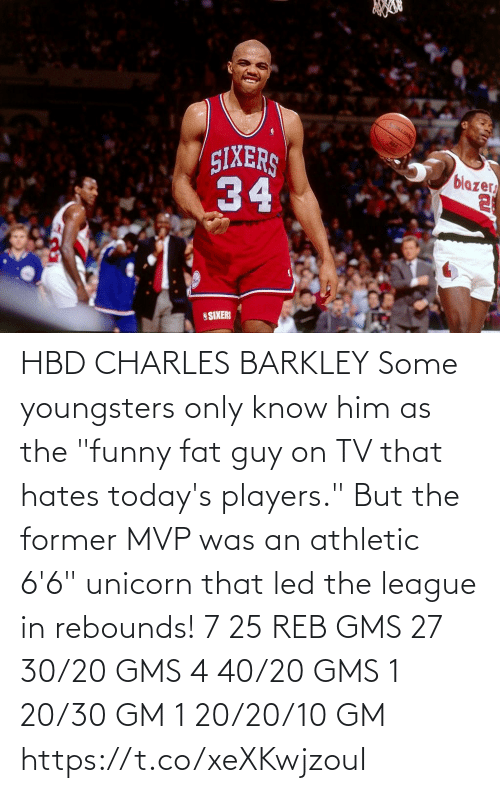 "Fat: HBD CHARLES BARKLEY Some youngsters only know him as the ""funny fat guy on TV that hates today's players."" But the former MVP was an athletic 6'6"" unicorn that led the league in rebounds!    7 25 REB GMS 27 30/20 GMS 4 40/20 GMS 1 20/30 GM 1 20/20/10 GM  https://t.co/xeXKwjzouI"