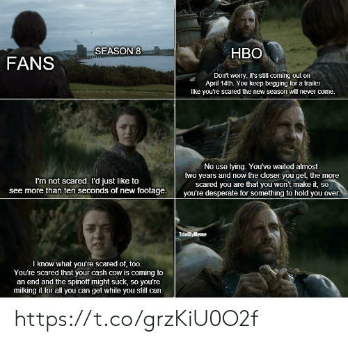 Desperate, Hbo, and Memes: HBO  FANSSEASON  Don't worry, it's still corning out on  April 14th. You keep begging for a trailer  like you're scared the new season will never come.  No use lying. You've waited almost  two years and now the closer you get, the more  scared you are that you won't make it, so  I'm not scared. I'd just like to  see more than ten seconds of new footage.  you're desperate for something to hold you over.  TrialByMeme  l know what you're scared of, too.  You're scared that your cash cow is coming to  an end and the spinoff might suck, so you're  milking it for all you can get while you still can. https://t.co/grzKiU0O2f