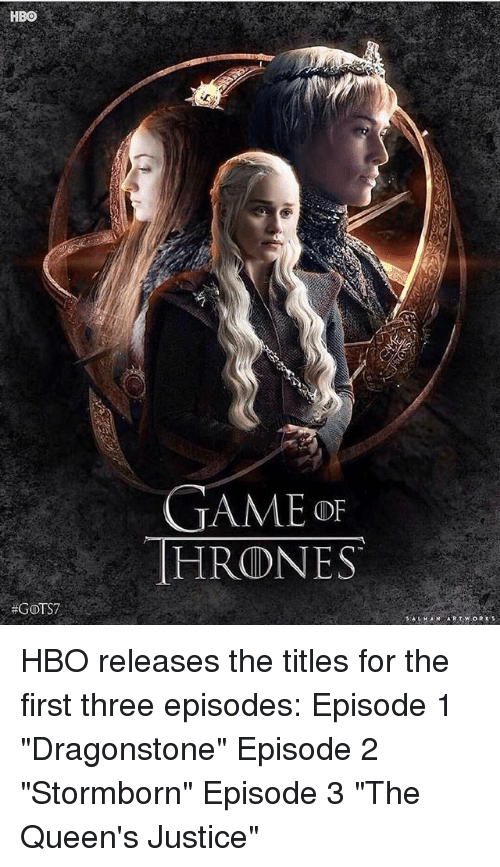 "episode 3: HBO  GAMEo  HRONES  HBO releases the titles for the first three episodes: Episode 1 ""Dragonstone"" Episode 2 ""Stormborn"" Episode 3 ""The Queen's Justice"""