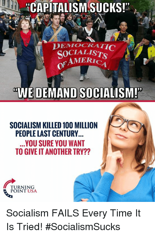 """America, Anaconda, and Memes: HCAPITALISM SUCKS!""""  DEMOCRATI  SOCIALIST  AMERICA  of  WE DEMAND SOCIALISM!  SOCIALISM KILLED 100 MILLION  PEOPLE LAST CENTURY  YOU SURE YOU WANT  TO GIVE IT ANOTHER TRY??  NEN  TURNING  POINT USA Socialism FAILS Every Time It Is Tried! #SocialismSucks"""