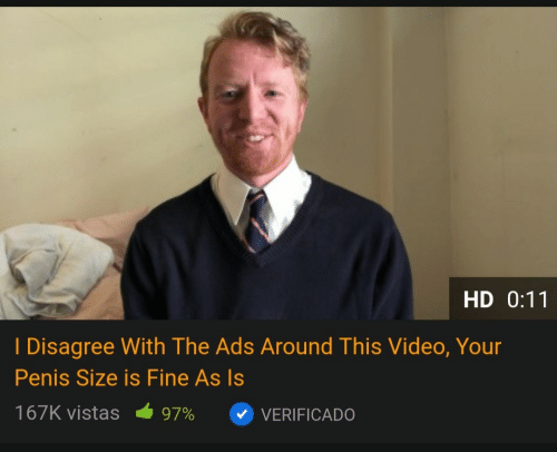 I Disagree: HD 0:11  I Disagree With The Ads Around This Video, Your  Penis Size is Fine As Is  167K vistas  97%  VERIFICADO