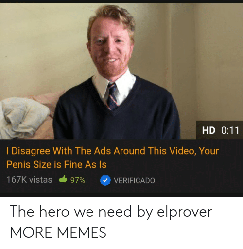 I Disagree: HD 0:11  I Disagree With The Ads Around This Video, Your  Penis Size is Fine As Is  167K vistas  97%  VERIFICADO The hero we need by elprover MORE MEMES