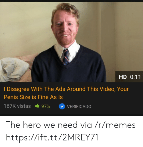 I Disagree: HD 0:11  I Disagree With The Ads Around This Video, Your  Penis Size is Fine As Is  167K vistas  97%  VERIFICADO The hero we need via /r/memes https://ift.tt/2MREY71