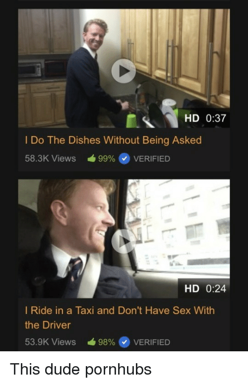 Dude, Sex, and Taxi: HD 0:37  I Do The Dishes Without Being Asked  58.3K Views á99%@ VERIFIED  HD 0:24  I Ride in a Taxi and Don't Have Sex With  the Driver  53.SK Views -98% @ VERIFIED This dude pornhubs