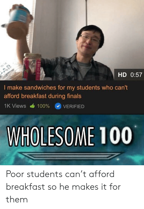 Finals, Breakfast, and Wholesome: HD 0:57  I make sandwiches for my students who can't  afford breakfast during finals  () VERIFIED  1K Views  100%  WHOLESOME 100 Poor students can't afford breakfast so he makes it for them