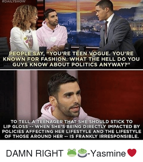 """Lip Gloss: HDAILY SHOW  PEOPLE SAY, """"You'RE TEEN VOGUE. YOU'RE  KNOWN FOR FASHION. WHAT THE HELL DO YOU  GUYS KNOW ABOUT POLITICS ANYWAY?""""  TO TELL A TEENAGER THAT SHE SHOULD STICK TO  LIP GLOSS WHEN SHE'S BEING DIRECTLY IMPACTED BY  POLICIES AFFECTING HER LIFESTYLE AND THE LIFESTYLE  OF THOSE AROUND HER  IS FRANKLY IRRESPONSIBLE. DAMN RIGHT 🐸🍵-Yasmine❤"""
