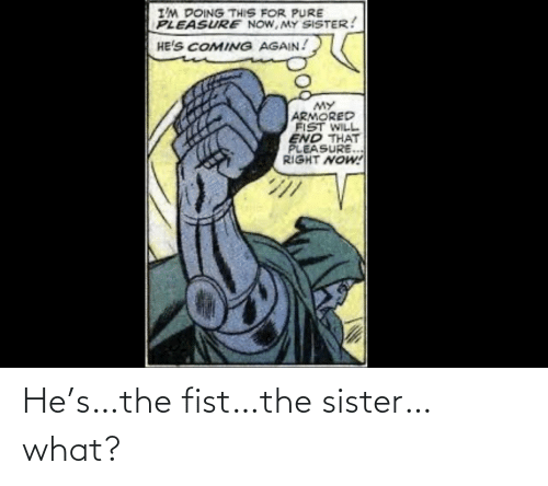 fist: He's…the fist…the sister…what?