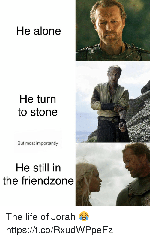 stoning: He alone  He turn  to stone  But most importantly  He still in  the friendzone The life of Jorah 😂 https://t.co/RxudWPpeFz