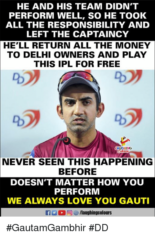 Love, Money, and Free: HE AND HIS TEAM DIDN'T  PERFORM WELL, SO HE TOOK  ALL THE RESPONSIBILITY AND  LEFT THE CAPTAINCY  HE'LL RETURN ALL THE MONEY  TO DELHI OWNERS AND PLAY  THIS IPL FOR FREE  AUGHINO  NEVER SEEN THIS HAPPENING  BEFORE  DOESN'T MATTER HOW YOU  PERFORM  WE ALWAYS LOVE YOU GAUTI #GautamGambhir #DD