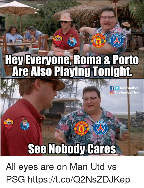 psg: HE  ARI  Hey Everyone,Roma & Porto  Are Also Playing Tonight.  TrollFootball  TheFootballTroll  HE  2122  See Nobody Cares All eyes are on Man Utd vs PSG https://t.co/Q2NsZDJKep