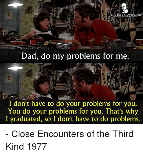 Memes, 🤖, and Close Encounters of the Third Kind: HE B  MOVIE LINES  Dad, do my problems for me  I don't have to do your problems for you.  You do your problems for you. That's why  I graduated, so I don't have to do problems. - Close Encounters of the Third Kind 1977