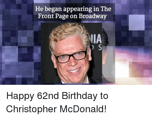 christophe: He began appearing in The  Front Page on Broadway  IIA  D S Happy 62nd Birthday to Christopher McDonald!