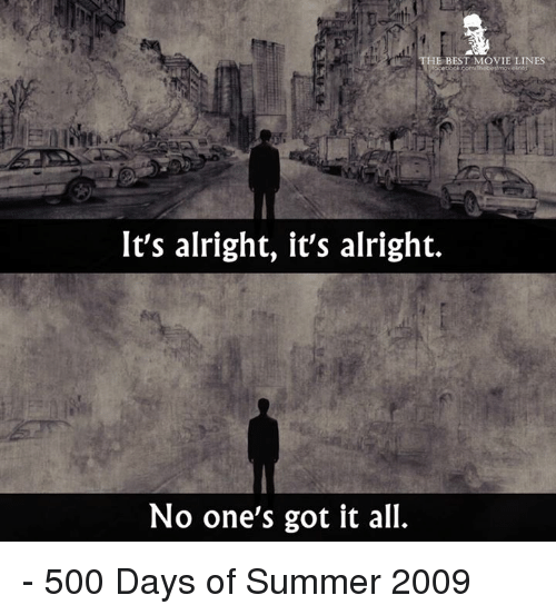 movie line: HE BEST MOVIE LINES  It's alright, it's alright.  No one's got it all. - 500 Days of Summer 2009