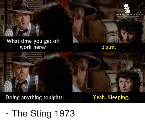 Stinged: HE BEST MOVIE LINES  What time you get off  work here?  2 a.m  Doing anything tonight?  Yeah. Sleeping. - The Sting 1973