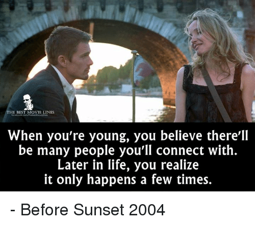 movie line: HE BEST MOVIE LINES  When you're young, you believe there'll  be many people you'll connect with.  Later in life, you realize  it only happens a few times. - Before Sunset 2004