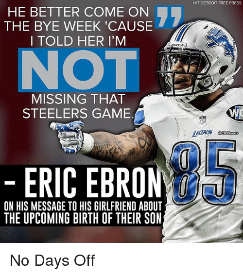 Bye Week: HE BETTER COME ON  THE BYE WEEK CAUSE  I TOLD HER I'M  MISSING THAT  STEELERS GAME  ERIC EBRO  ON HIS MESSAGE TO HIS GIRLFRIEND ABOUT  THE UPCOMING BIRTH OF THEIR SON  HIT DETROIT FREE PRESS No Days Off