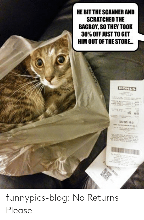 Kohls: HE BIT THE SCANNER AND  SCRATCHED THE  BAGBOY, SO THEY TOOK  30% OFF JUST TO GET  HIM OUT OF THE STORE.  KOHLS funnypics-blog:  No Returns Please