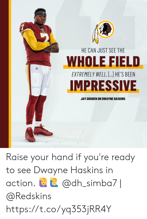 raise your hand if: HE CAN JUST SEE THE  WHOLE FIELD  EXTREMELY WELL, ...] HE'S BEEN  IMPRESSIVE  JAY GRUDEN ON DWAYNE HASKINS Raise your hand if you're ready to see Dwayne Haskins in action. 🙋🙋‍♂️  @dh_simba7 | @Redskins https://t.co/yq353jRR4Y