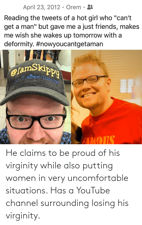 losing: He claims to be proud of his virginity while also putting women in very uncomfortable situations. Has a YouTube channel surrounding losing his virginity.