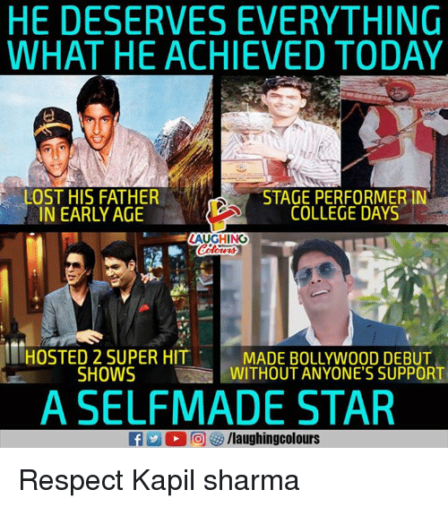 Bollywood: HE DESERVES EVERYTHING  WHAT HE ACHIEVED TODAY  LOST HIS FATHER  NARLYAGECOLLEGE DAYS  STAGE PERFORMER IN  COLLEGE DAYS  LAUGHINO  HOSTED 2 SUPER HIT  SHOWS  MADE BOLLYWOOD DEBUT  WITHOUT ANYONE'S SUPPORT  A SELFMADE STAR Respect Kapil sharma