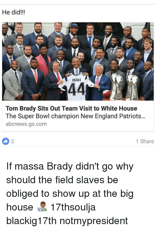 New England Patriot: He did!!!  OBAMA  44  Tom Brady Sits out Team Visit to White House  The Super Bowl champion New England Patriots...  abcnews.go.com  1 Share If massa Brady didn't go why should the field slaves be obliged to show up at the big house 👨🏾‍💻 17thsoulja blackig17th notmypresident
