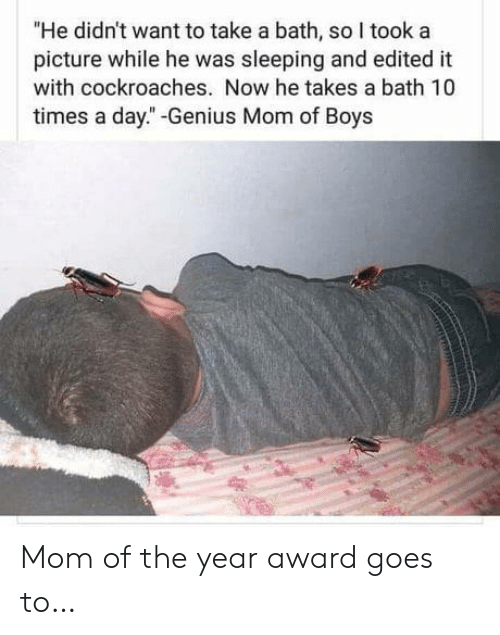 """Genius, Sleeping, and Mom: """"He didn't want to take a bath, so I took a  picture while he was sleeping and edited it  with cockroaches. Now he takes a bath 10  times a day."""" -Genius Mom of Boys Mom of the year award goes to…"""