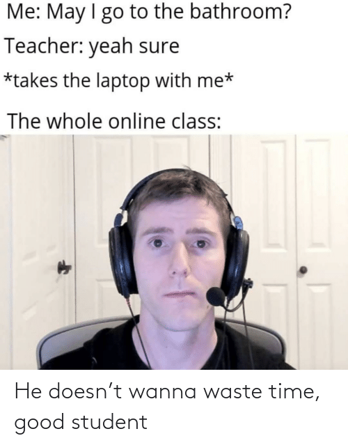 Waste: He doesn't wanna waste time, good student